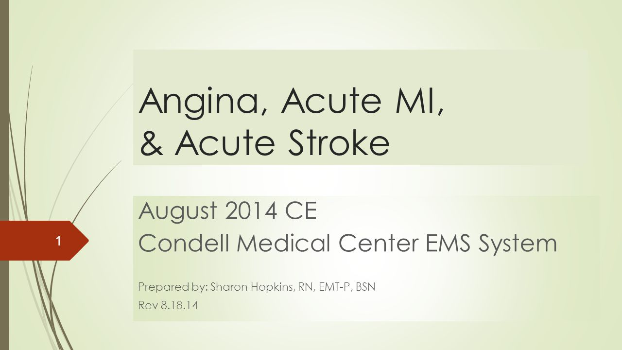 Angina, Acute MI, & Acute Stroke August 2014 CE Condell Medical Center EMS System Prepared by: Sharon Hopkins, RN, EMT-P, BSN Rev 8.18.14 1