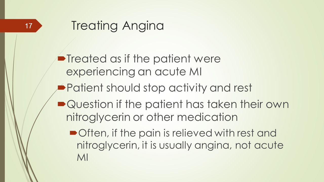Treating Angina  Treated as if the patient were experiencing an acute MI  Patient should stop activity and rest  Question if the patient has taken