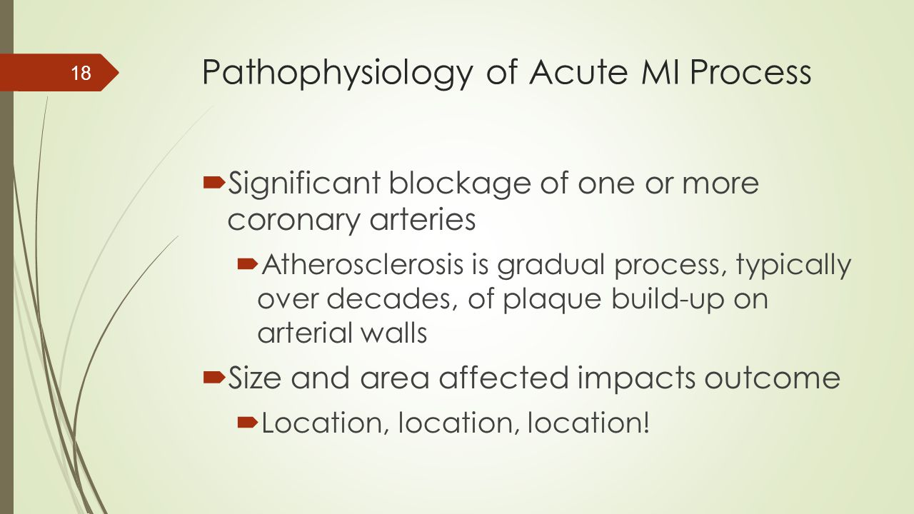 Pathophysiology of Acute MI Process  Significant blockage of one or more coronary arteries  Atherosclerosis is gradual process, typically over decad