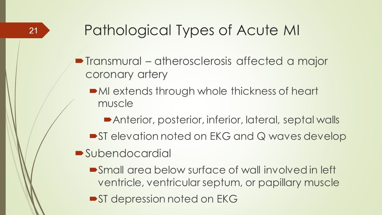 Pathological Types of Acute MI  Transmural – atherosclerosis affected a major coronary artery  MI extends through whole thickness of heart muscle 