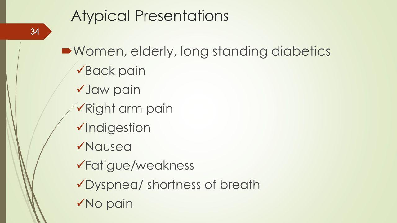 Atypical Presentations  Women, elderly, long standing diabetics Back pain Jaw pain Right arm pain Indigestion Nausea Fatigue/weakness Dyspnea/ shortn