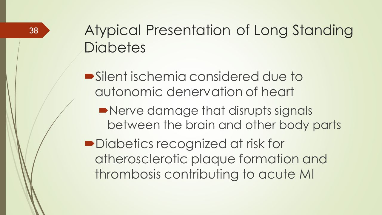 Atypical Presentation of Long Standing Diabetes  Silent ischemia considered due to autonomic denervation of heart  Nerve damage that disrupts signal