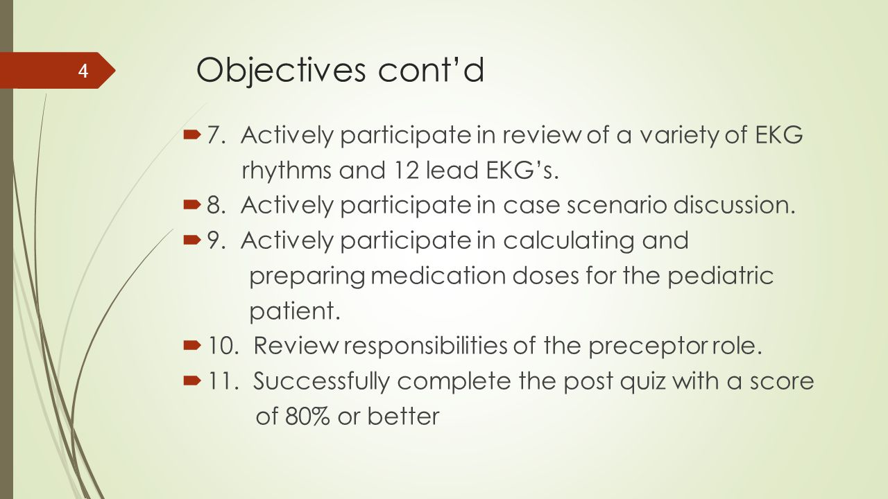 Objectives cont'd  7. Actively participate in review of a variety of EKG rhythms and 12 lead EKG's.  8. Actively participate in case scenario discus