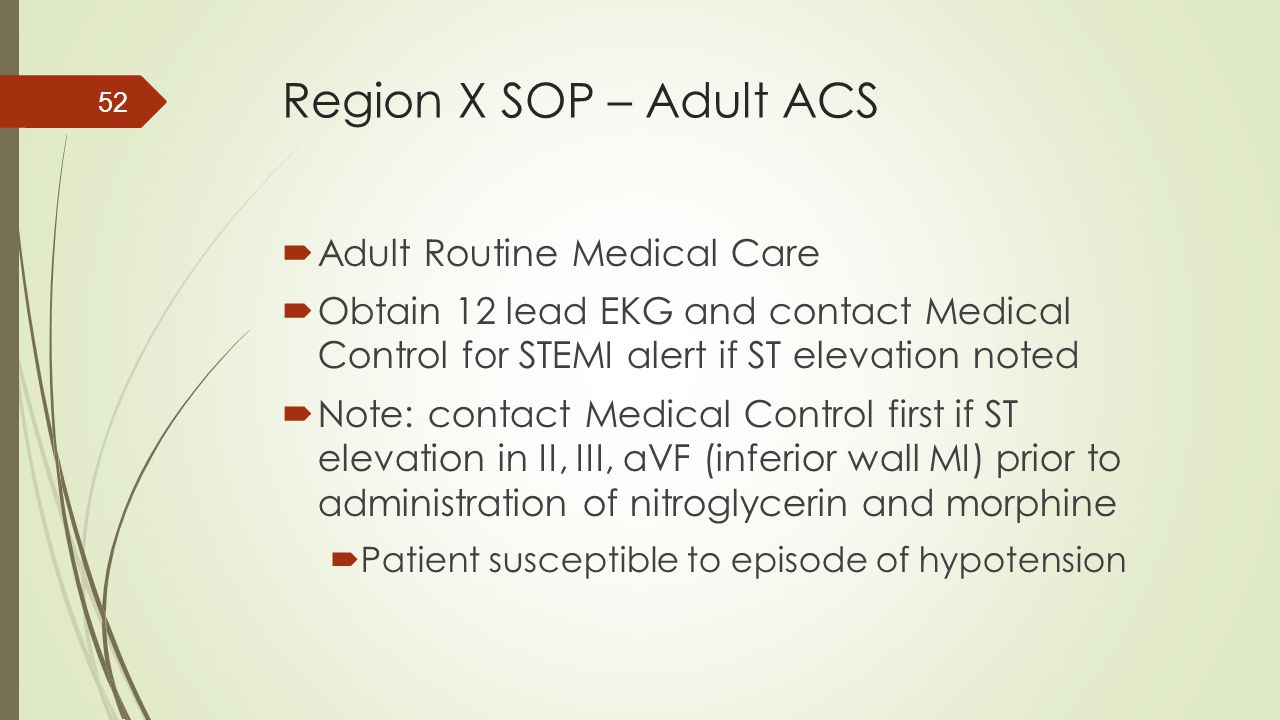 Region X SOP – Adult ACS  Adult Routine Medical Care  Obtain 12 lead EKG and contact Medical Control for STEMI alert if ST elevation noted  Note: c