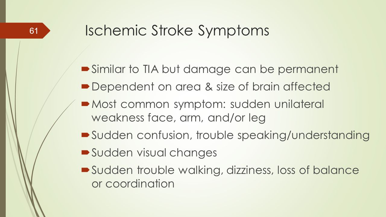 Ischemic Stroke Symptoms  Similar to TIA but damage can be permanent  Dependent on area & size of brain affected  Most common symptom: sudden unila