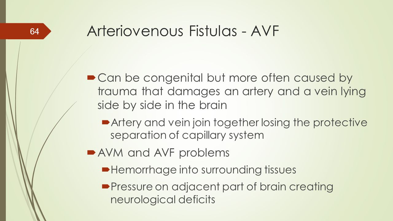 Arteriovenous Fistulas - AVF  Can be congenital but more often caused by trauma that damages an artery and a vein lying side by side in the brain  A