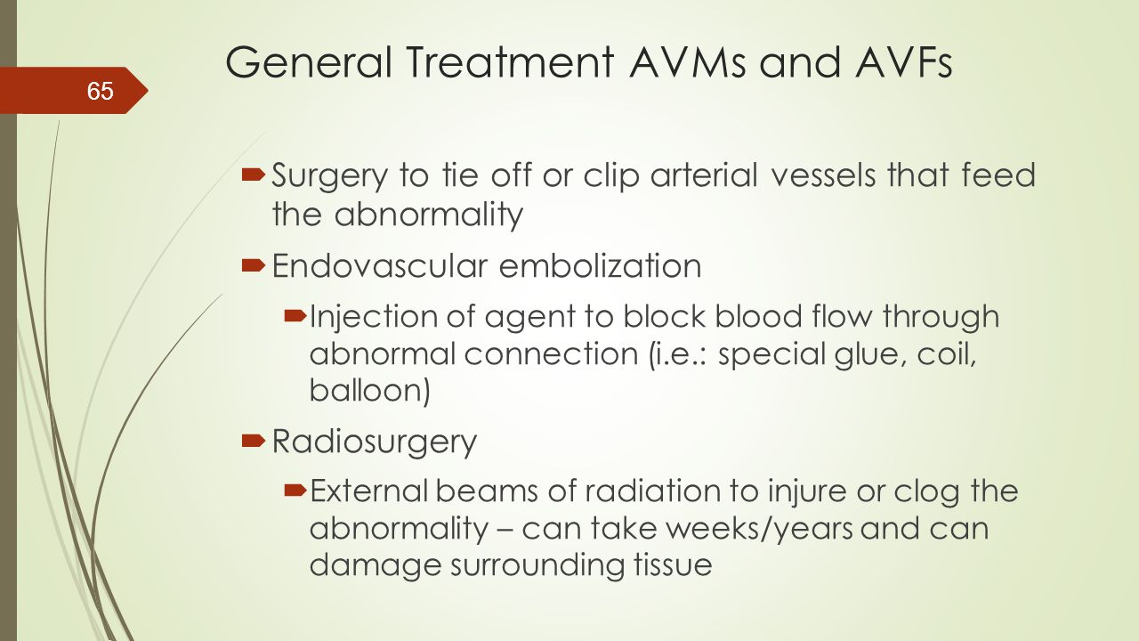 General Treatment AVMs and AVFs  Surgery to tie off or clip arterial vessels that feed the abnormality  Endovascular embolization  Injection of age