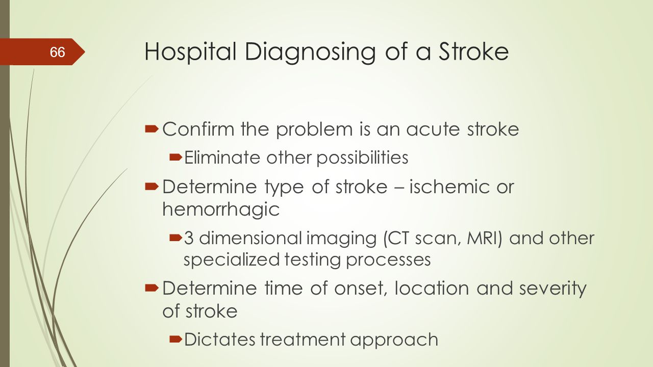 Hospital Diagnosing of a Stroke  Confirm the problem is an acute stroke  Eliminate other possibilities  Determine type of stroke – ischemic or hemo