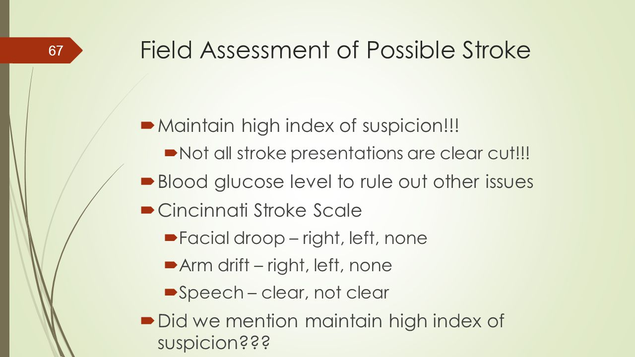 Field Assessment of Possible Stroke  Maintain high index of suspicion!!!  Not all stroke presentations are clear cut!!!  Blood glucose level to rul