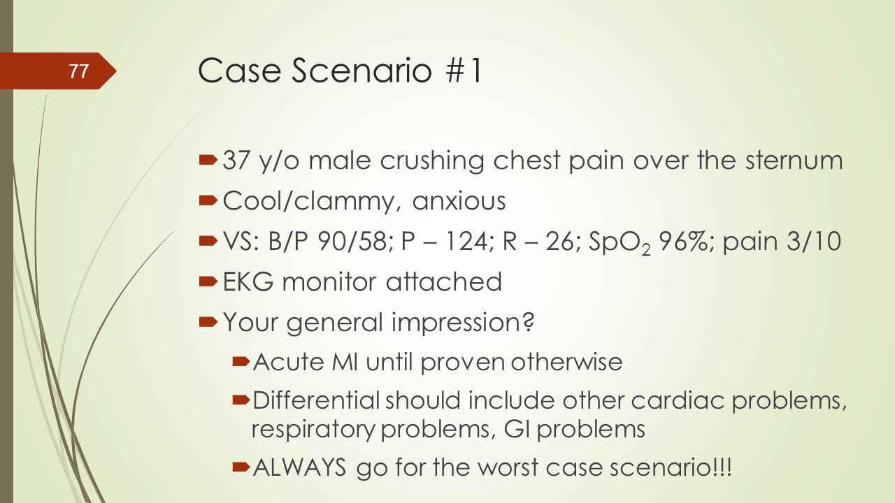 Case Scenario #1  37 y/o male crushing chest pain over the sternum  Cool/clammy, anxious  VS: B/P 90/58; P – 124; R – 26; SpO 2 96%; pain 3/10  EK
