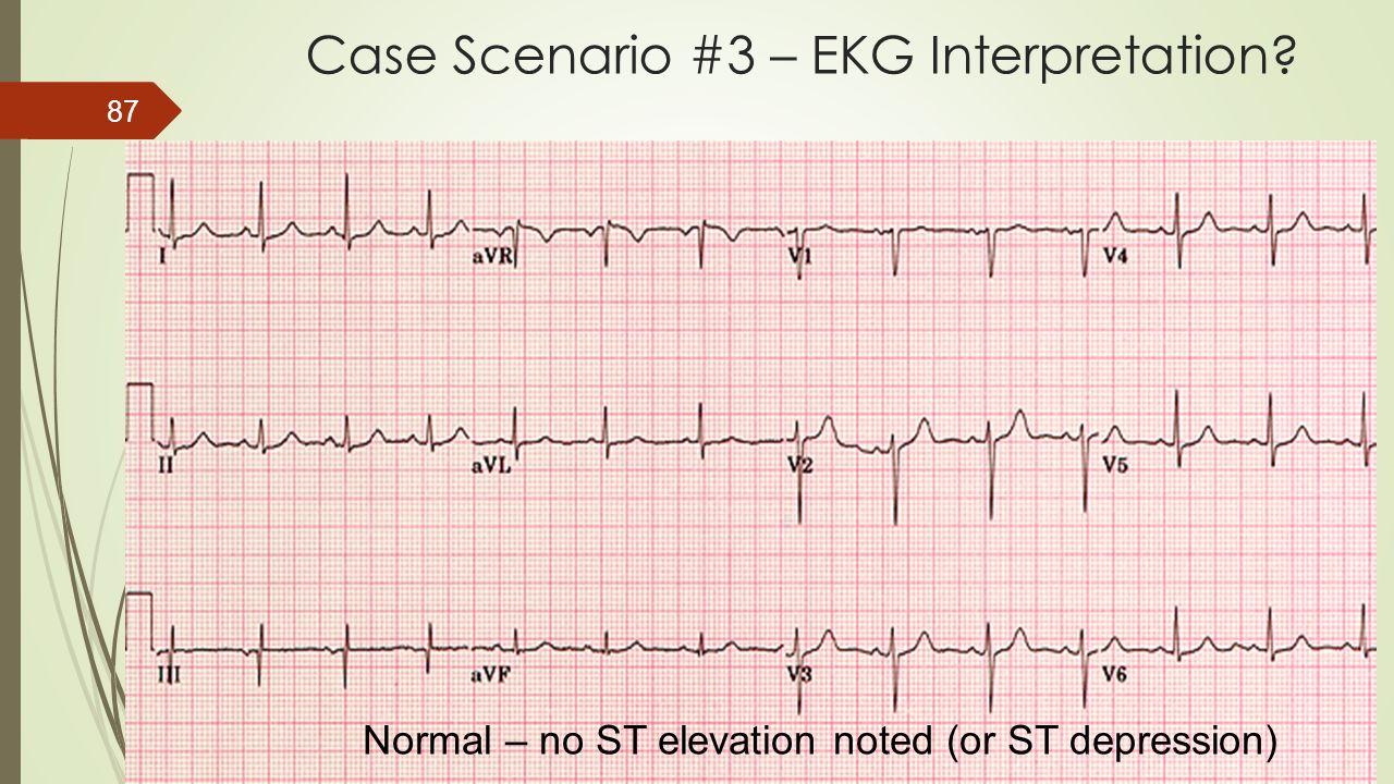 Case Scenario #3 – EKG Interpretation? 87 Normal – no ST elevation noted (or ST depression)