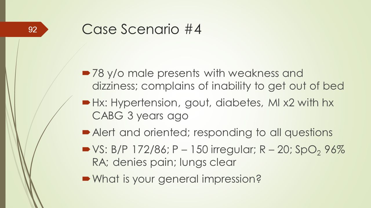 Case Scenario #4  78 y/o male presents with weakness and dizziness; complains of inability to get out of bed  Hx: Hypertension, gout, diabetes, MI x