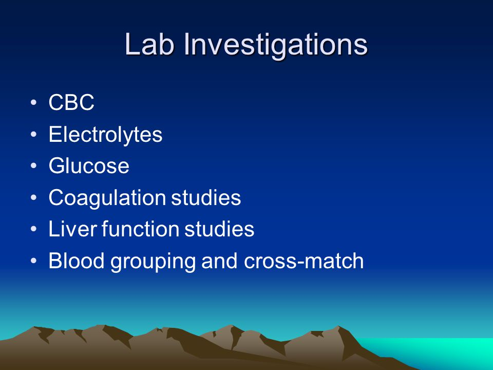 Lab Investigations CBC Electrolytes Glucose Coagulation studies Liver function studies Blood grouping and cross-match