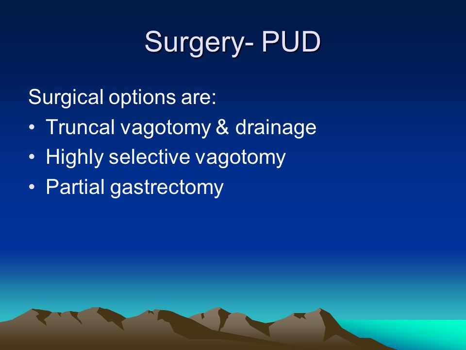 Surgery- PUD Surgical options are: Truncal vagotomy & drainage Highly selective vagotomy Partial gastrectomy