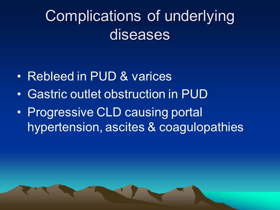 Complications of underlying diseases Rebleed in PUD & varices Gastric outlet obstruction in PUD Progressive CLD causing portal hypertension, ascites & coagulopathies