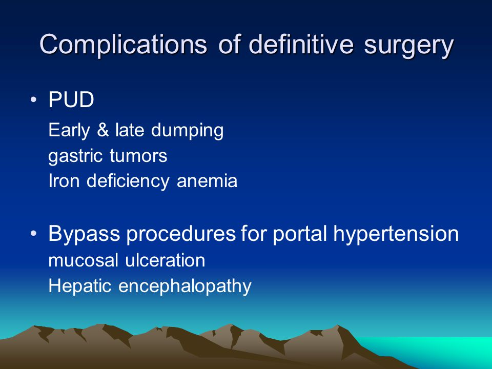Complications of definitive surgery PUD Early & late dumping gastric tumors Iron deficiency anemia Bypass procedures for portal hypertension mucosal ulceration Hepatic encephalopathy