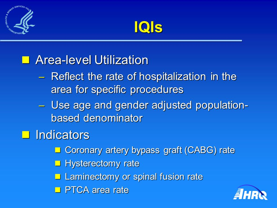 IQIs Area-level Utilization Area-level Utilization – Reflect the rate of hospitalization in the area for specific procedures – Use age and gender adjusted population- based denominator Indicators Indicators Coronary artery bypass graft (CABG) rate Coronary artery bypass graft (CABG) rate Hysterectomy rate Hysterectomy rate Laminectomy or spinal fusion rate Laminectomy or spinal fusion rate PTCA area rate PTCA area rate