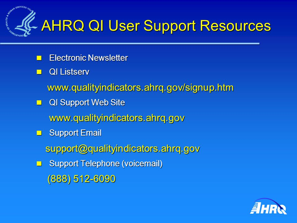 AHRQ QI User Support Resources AHRQ QI User Support Resources Electronic Newsletter Electronic Newsletter QI Listserv QI Listserv www.qualityindicators.ahrq.gov/signup.htm www.qualityindicators.ahrq.gov/signup.htm QI Support Web Site QI Support Web Site www.qualityindicators.ahrq.gov www.qualityindicators.ahrq.gov Support Email Support Email support@qualityindicators.ahrq.gov support@qualityindicators.ahrq.gov Support Telephone (voicemail) Support Telephone (voicemail) (888) 512-6090 (888) 512-6090