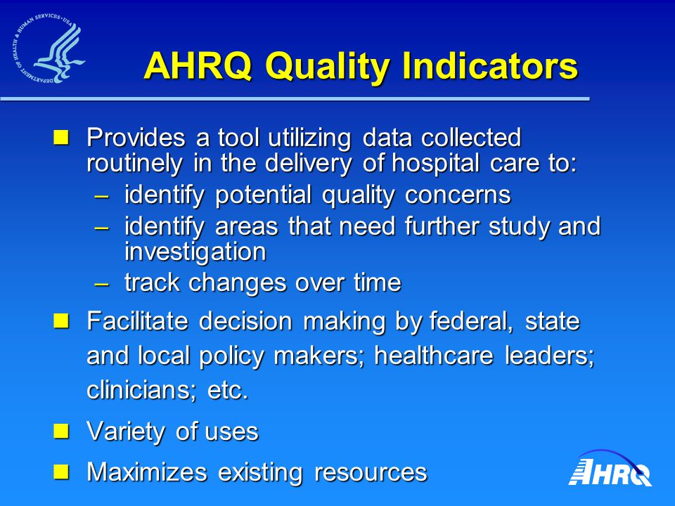 AHRQ Quality Indicators Provides a tool utilizing data collected routinely in the delivery of hospital care to: Provides a tool utilizing data collected routinely in the delivery of hospital care to: – identify potential quality concerns – identify areas that need further study and investigation – track changes over time Facilitate decision making by federal, state and local policy makers; healthcare leaders; clinicians; etc.