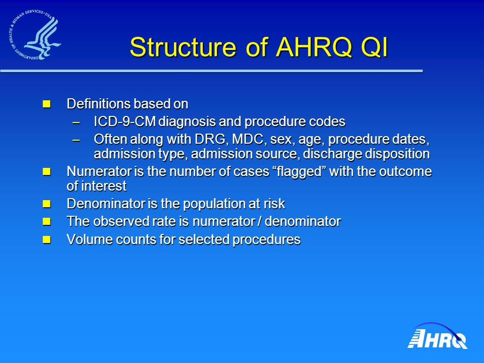Structure of AHRQ QI Definitions based on Definitions based on – ICD-9-CM diagnosis and procedure codes – Often along with DRG, MDC, sex, age, procedure dates, admission type, admission source, discharge disposition Numerator is the number of cases flagged with the outcome of interest Numerator is the number of cases flagged with the outcome of interest Denominator is the population at risk Denominator is the population at risk The observed rate is numerator / denominator The observed rate is numerator / denominator Volume counts for selected procedures Volume counts for selected procedures