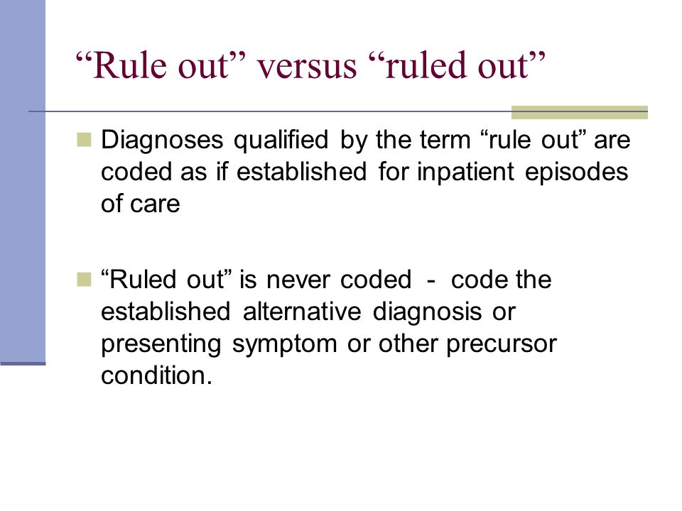 """""""Rule out"""" versus """"ruled out"""" Diagnoses qualified by the term """"rule out"""" are coded as if established for inpatient episodes of care """"Ruled out"""" is nev"""
