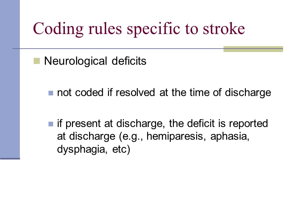 Coding rules specific to stroke Neurological deficits not coded if resolved at the time of discharge if present at discharge, the deficit is reported