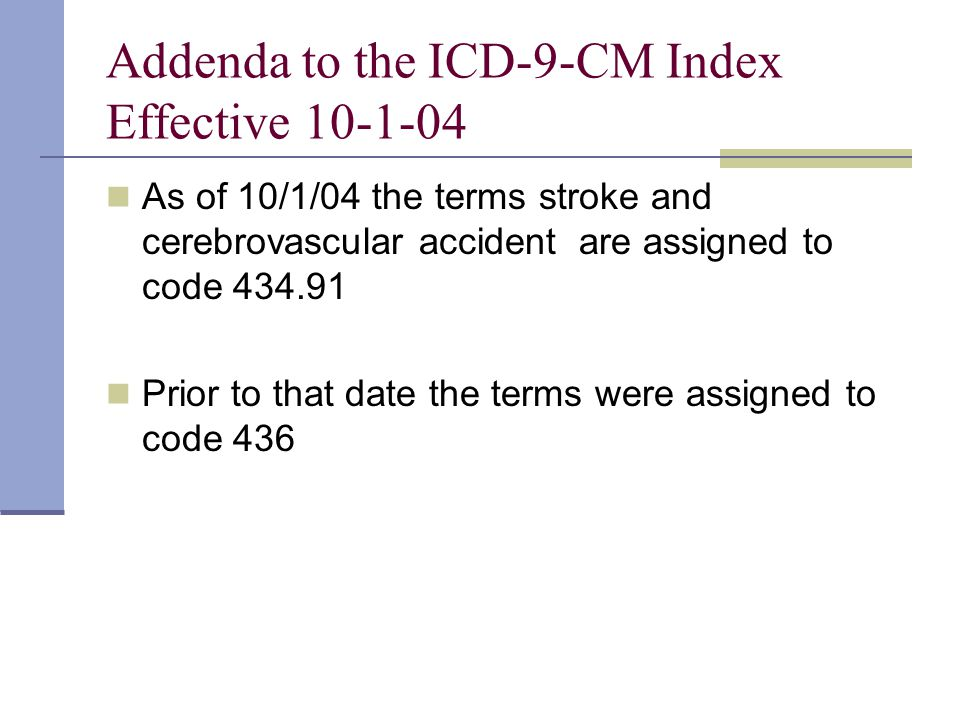 Addenda to the ICD-9-CM Index Effective 10-1-04 As of 10/1/04 the terms stroke and cerebrovascular accident are assigned to code 434.91 Prior to that date the terms were assigned to code 436