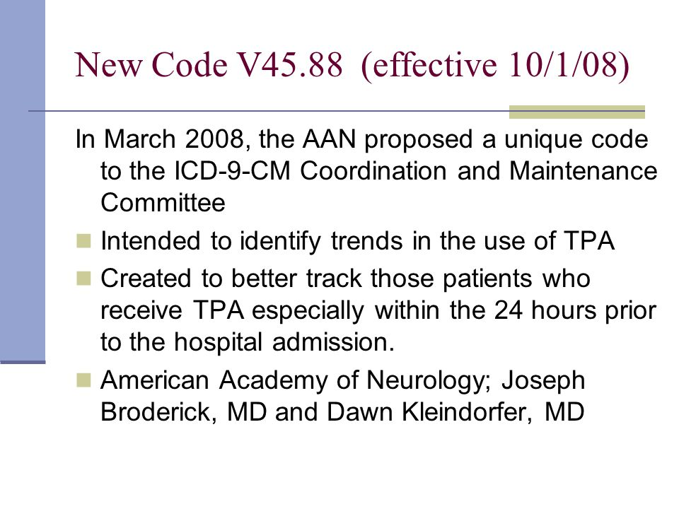 New Code V45.88 (effective 10/1/08) In March 2008, the AAN proposed a unique code to the ICD-9-CM Coordination and Maintenance Committee Intended to identify trends in the use of TPA Created to better track those patients who receive TPA especially within the 24 hours prior to the hospital admission.