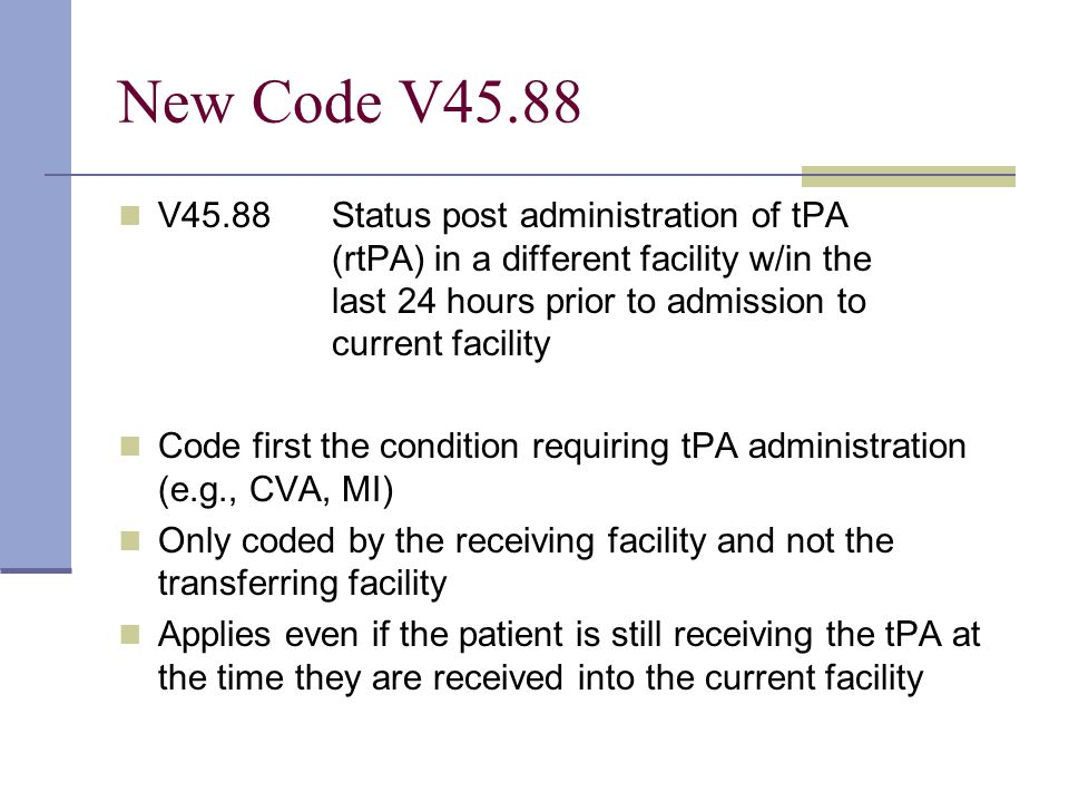 New Code V45.88 V45.88 Status post administration of tPA (rtPA) in a different facility w/in the last 24 hours prior to admission to current facility Code first the condition requiring tPA administration (e.g., CVA, MI) Only coded by the receiving facility and not the transferring facility Applies even if the patient is still receiving the tPA at the time they are received into the current facility