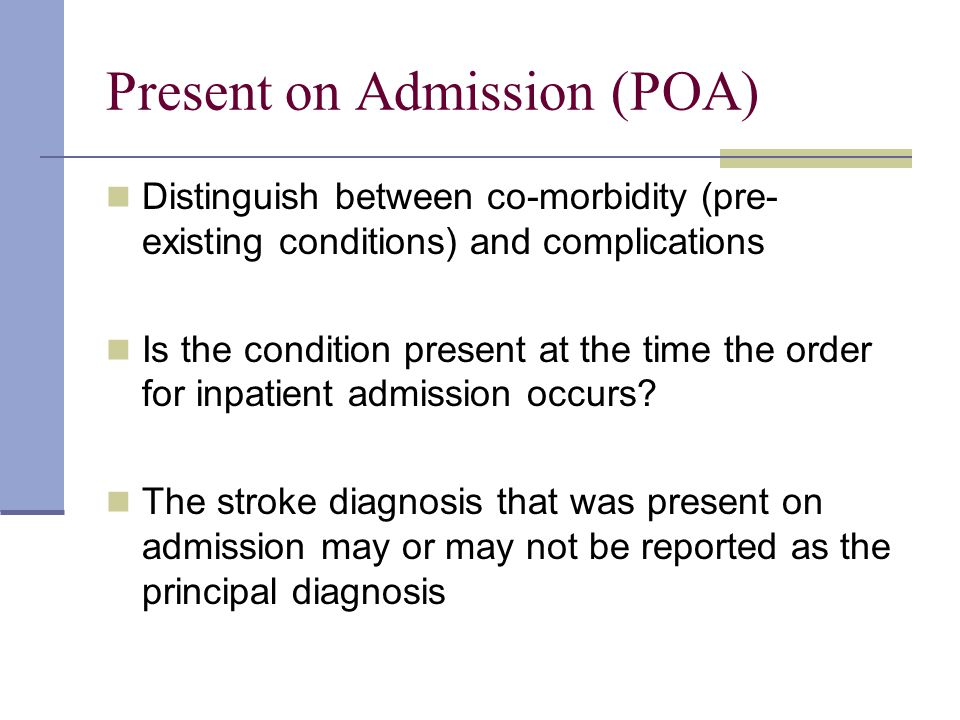Present on Admission (POA) Distinguish between co-morbidity (pre- existing conditions) and complications Is the condition present at the time the order for inpatient admission occurs.