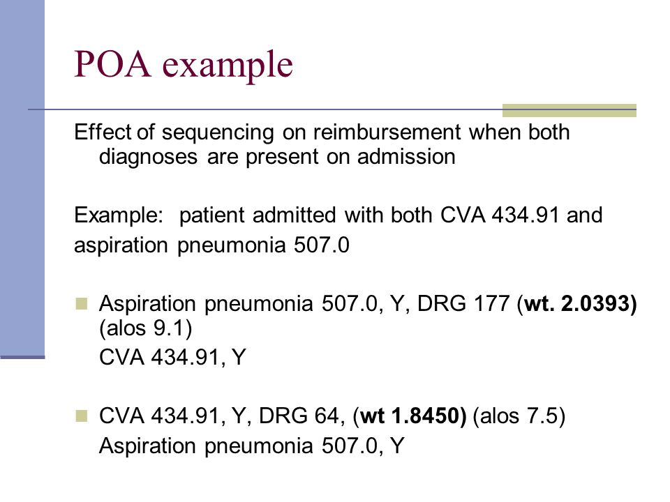 POA example Effect of sequencing on reimbursement when both diagnoses are present on admission Example: patient admitted with both CVA 434.91 and aspi