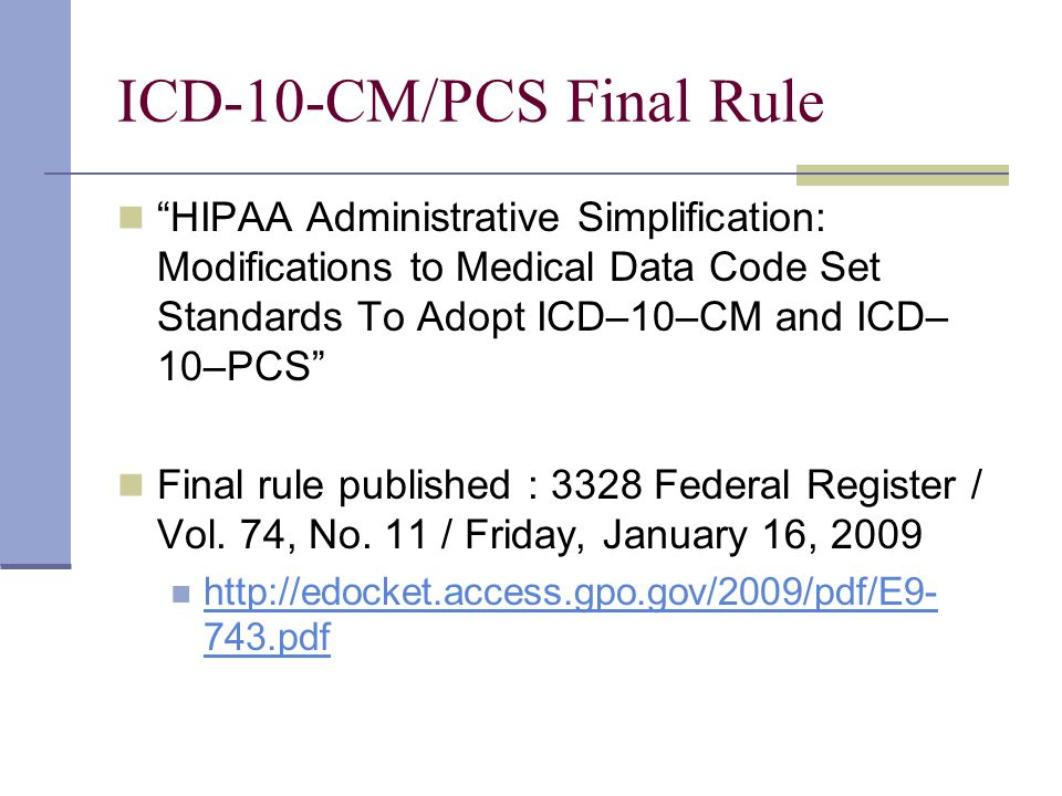 ICD-10-CM/PCS Final Rule HIPAA Administrative Simplification: Modifications to Medical Data Code Set Standards To Adopt ICD–10–CM and ICD– 10–PCS Final rule published : 3328 Federal Register / Vol.