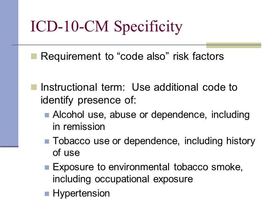 ICD-10-CM Specificity Requirement to code also risk factors Instructional term: Use additional code to identify presence of: Alcohol use, abuse or dependence, including in remission Tobacco use or dependence, including history of use Exposure to environmental tobacco smoke, including occupational exposure Hypertension