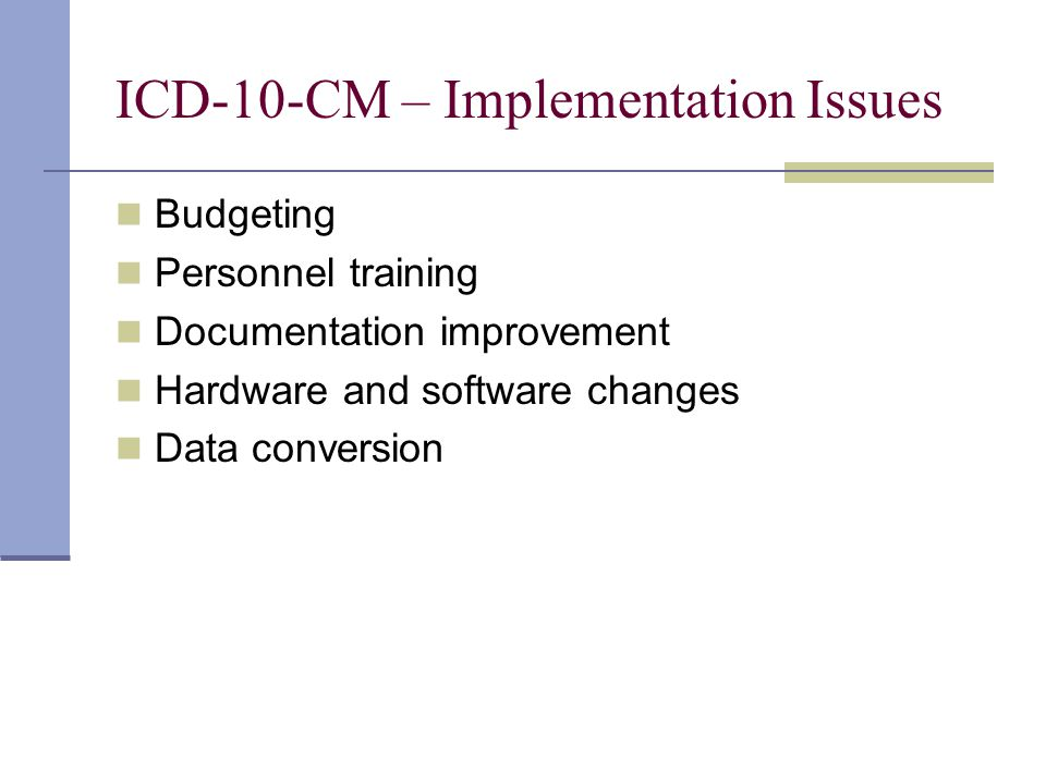 ICD-10-CM – Implementation Issues Budgeting Personnel training Documentation improvement Hardware and software changes Data conversion