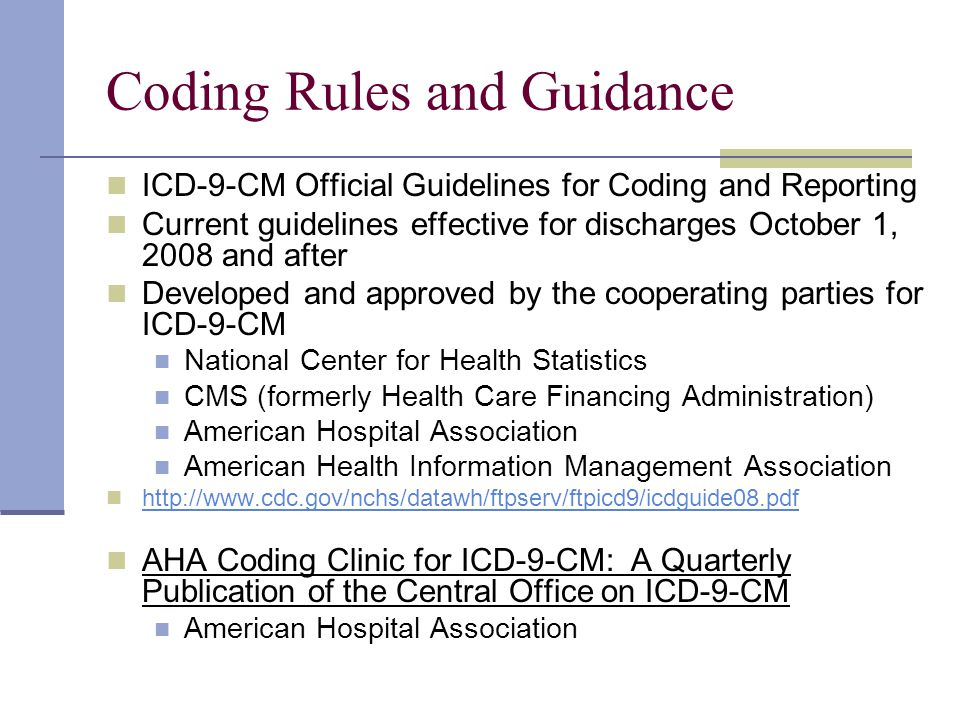 Coding Rules and Guidance ICD-9-CM Official Guidelines for Coding and Reporting Current guidelines effective for discharges October 1, 2008 and after Developed and approved by the cooperating parties for ICD-9-CM National Center for Health Statistics CMS (formerly Health Care Financing Administration) American Hospital Association American Health Information Management Association http://www.cdc.gov/nchs/datawh/ftpserv/ftpicd9/icdguide08.pdf AHA Coding Clinic for ICD-9-CM: A Quarterly Publication of the Central Office on ICD-9-CM American Hospital Association