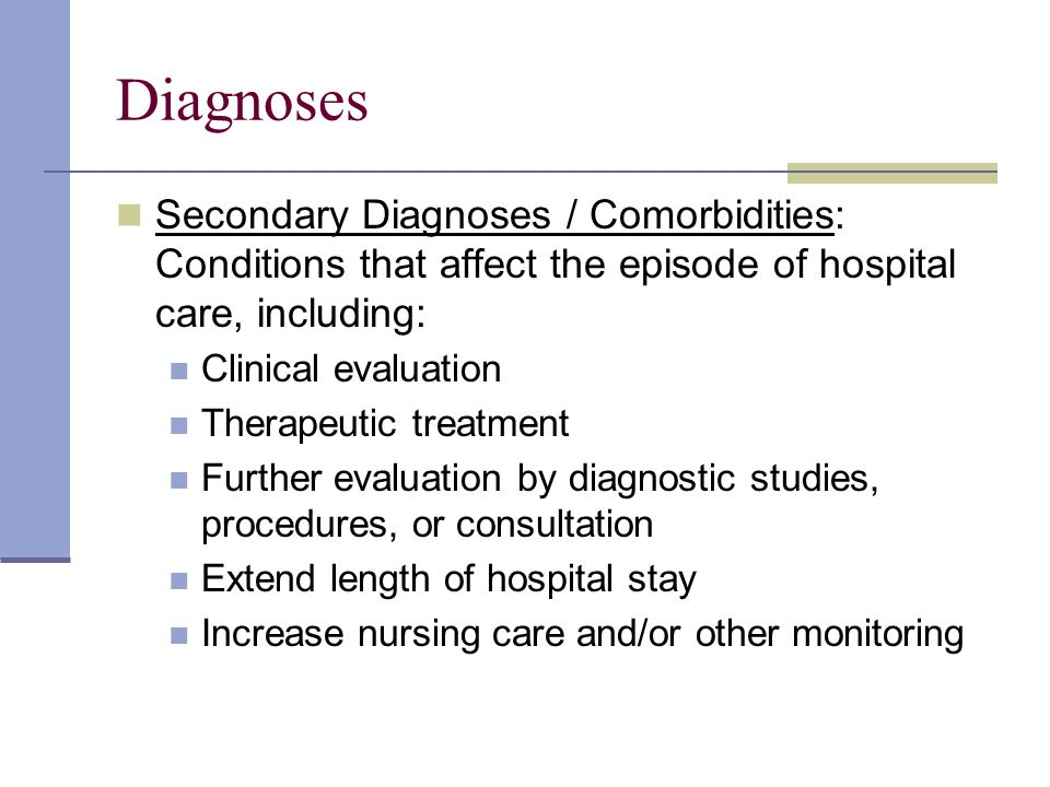 Diagnoses Secondary Diagnoses / Comorbidities: Conditions that affect the episode of hospital care, including: Clinical evaluation Therapeutic treatment Further evaluation by diagnostic studies, procedures, or consultation Extend length of hospital stay Increase nursing care and/or other monitoring