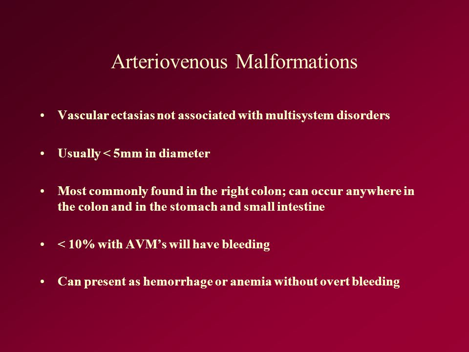 Arteriovenous Malformations Vascular ectasias not associated with multisystem disorders Usually < 5mm in diameter Most commonly found in the right col