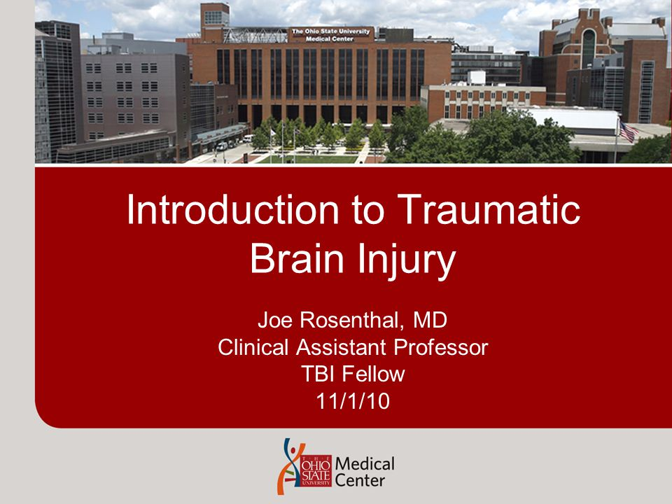 Introduction to Traumatic Brain Injury Joe Rosenthal, MD Clinical Assistant Professor TBI Fellow 11/1/10