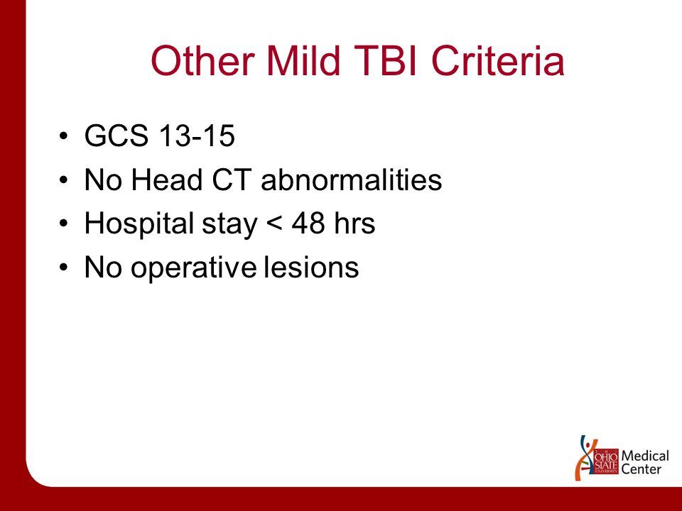 Other Mild TBI Criteria GCS 13-15 No Head CT abnormalities Hospital stay < 48 hrs No operative lesions