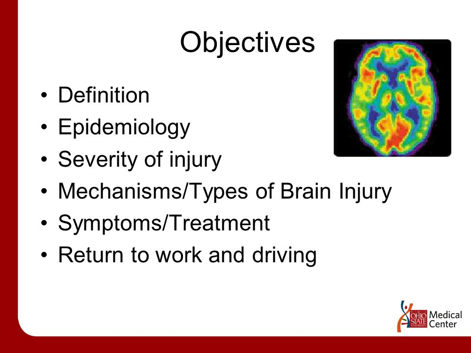 Objectives Definition Epidemiology Severity of injury Mechanisms/Types of Brain Injury Symptoms/Treatment Return to work and driving