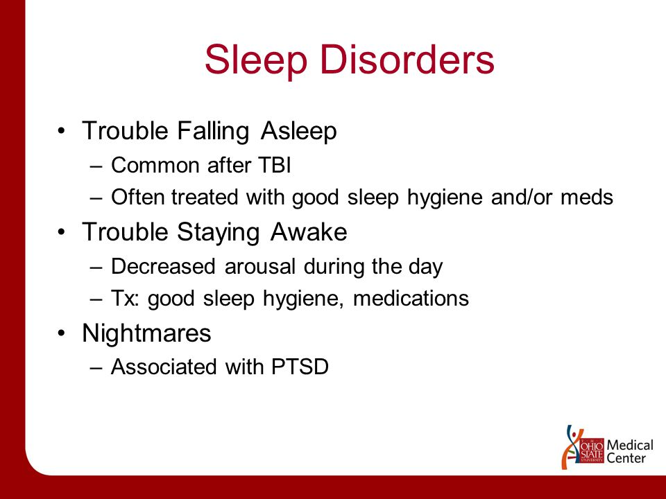 Sleep Disorders Trouble Falling Asleep –Common after TBI –Often treated with good sleep hygiene and/or meds Trouble Staying Awake –Decreased arousal during the day –Tx: good sleep hygiene, medications Nightmares –Associated with PTSD