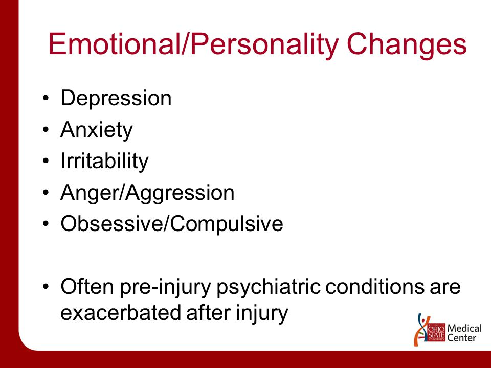 Emotional/Personality Changes Depression Anxiety Irritability Anger/Aggression Obsessive/Compulsive Often pre-injury psychiatric conditions are exacerbated after injury
