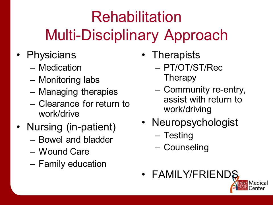 Rehabilitation Multi-Disciplinary Approach Physicians –Medication –Monitoring labs –Managing therapies –Clearance for return to work/drive Nursing (in-patient) –Bowel and bladder –Wound Care –Family education Therapists –PT/OT/ST/Rec Therapy –Community re-entry, assist with return to work/driving Neuropsychologist –Testing –Counseling FAMILY/FRIENDS