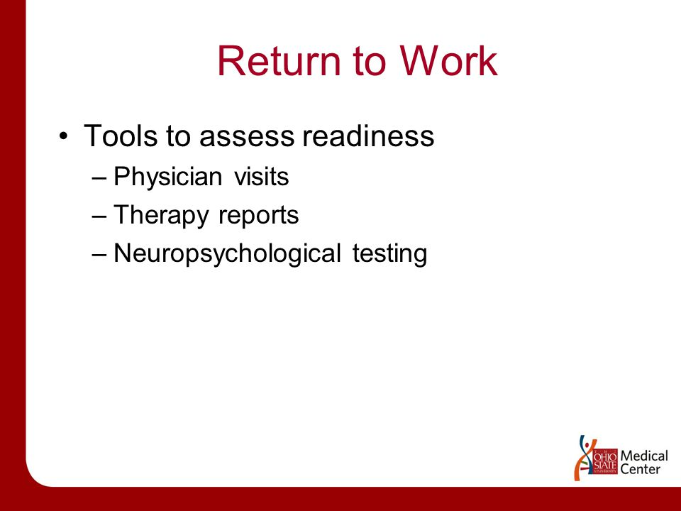 Return to Work Tools to assess readiness –Physician visits –Therapy reports –Neuropsychological testing