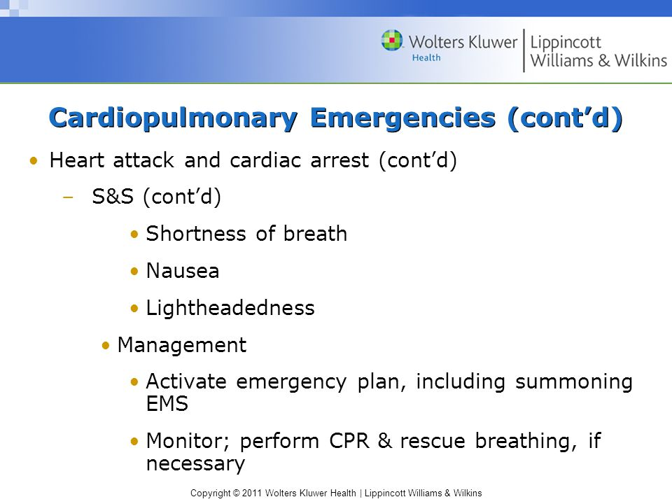 Copyright © 2011 Wolters Kluwer Health | Lippincott Williams & Wilkins Cardiopulmonary Emergencies (cont'd) Heart attack and cardiac arrest (cont'd) –S&S (cont'd) Shortness of breath Nausea Lightheadedness Management Activate emergency plan, including summoning EMS Monitor; perform CPR & rescue breathing, if necessary