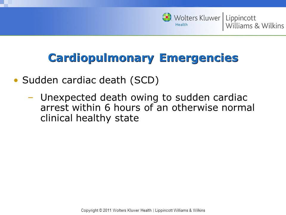 Copyright © 2011 Wolters Kluwer Health | Lippincott Williams & Wilkins Cardiopulmonary Emergencies Sudden cardiac death (SCD) –Possible causes Hypertrophic cardiomyopathy Abnormal thickening of the left ventricular wall Symptoms of cardiac dysfunction do not appear until early adulthood and result in impaired ventricle filling Periods of arrhythmia Blood flow obstruction may produce syncope