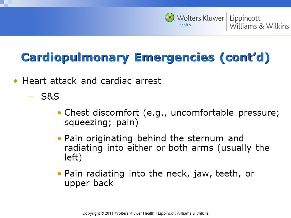 Copyright © 2011 Wolters Kluwer Health | Lippincott Williams & Wilkins Cardiopulmonary Emergencies (cont'd) Heart attack and cardiac arrest –S&S Chest discomfort (e.g., uncomfortable pressure; squeezing; pain) Pain originating behind the sternum and radiating into either or both arms (usually the left) Pain radiating into the neck, jaw, teeth, or upper back