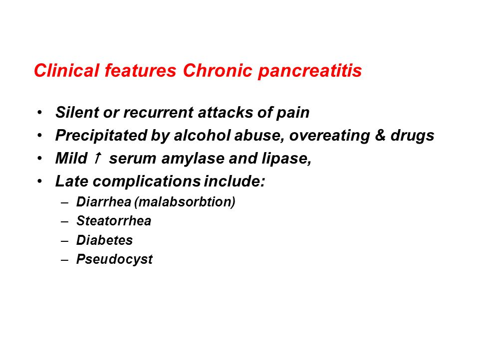 Clinical features Chronic pancreatitis Silent or recurrent attacks of pain Precipitated by alcohol abuse, overeating & drugs Mild  serum amylase and lipase, Late complications include: –Diarrhea (malabsorbtion) –Steatorrhea –Diabetes –Pseudocyst