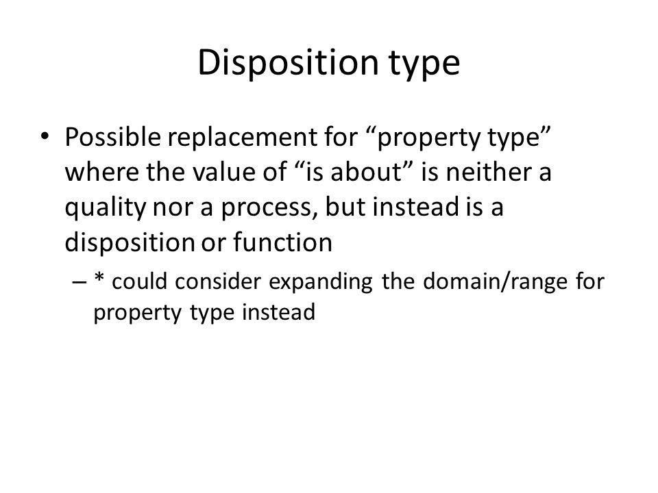 Disposition type Possible replacement for property type where the value of is about is neither a quality nor a process, but instead is a disposition or function – * could consider expanding the domain/range for property type instead