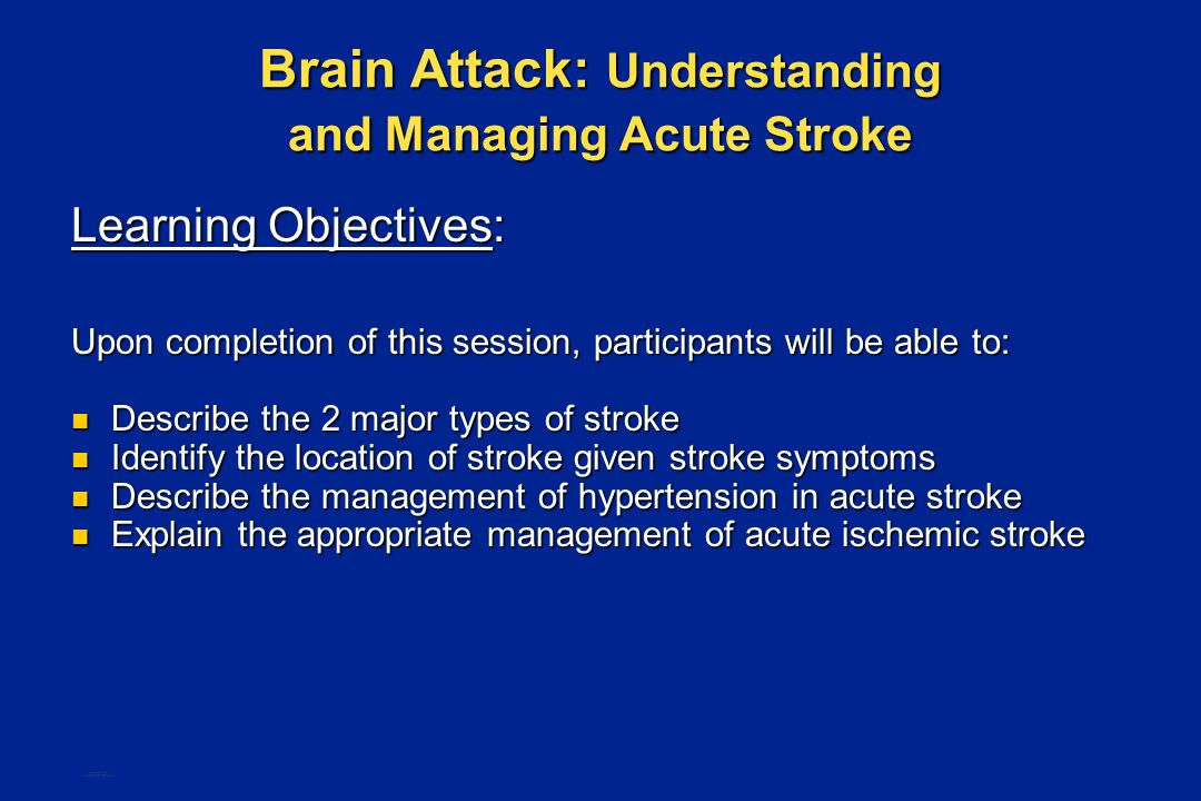 Brain Attack: Understanding and Managing Acute Stroke Learning Objectives: Upon completion of this session, participants will be able to: Describe the 2 major types of stroke Describe the 2 major types of stroke Identify the location of stroke given stroke symptoms Identify the location of stroke given stroke symptoms Describe the management of hypertension in acute stroke Describe the management of hypertension in acute stroke Explain the appropriate management of acute ischemic stroke Explain the appropriate management of acute ischemic stroke